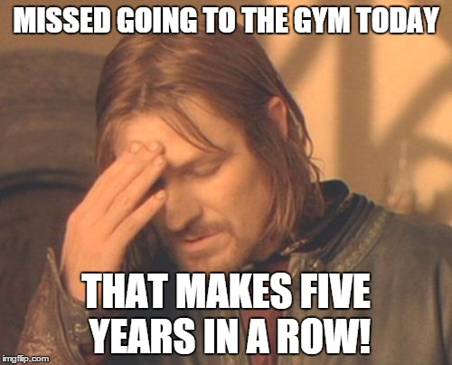 Frustrated Boromir Meme | MISSED GOING TO THE GYM TODAY THAT MAKES FIVE YEARS IN A ROW! | image tagged in memes,frustrated boromir | made w/ Imgflip meme maker