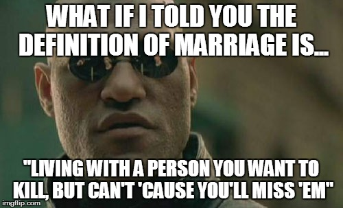 "Matrix Morpheus Meme | WHAT IF I TOLD YOU THE DEFINITION OF MARRIAGE IS... ""LIVING WITH A PERSON YOU WANT TO KILL, BUT CAN'T 'CAUSE YOU'LL MISS 'EM"" 