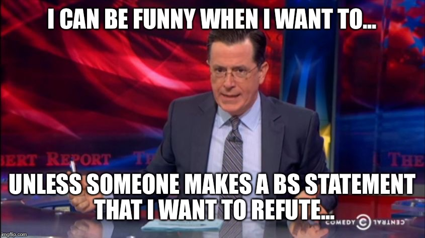Politically Incorrect Colbert (2) | I CAN BE FUNNY WHEN I WANT TO... UNLESS SOMEONE MAKES A BS STATEMENT THAT I WANT TO REFUTE... | image tagged in politically incorrect colbert 2 | made w/ Imgflip meme maker