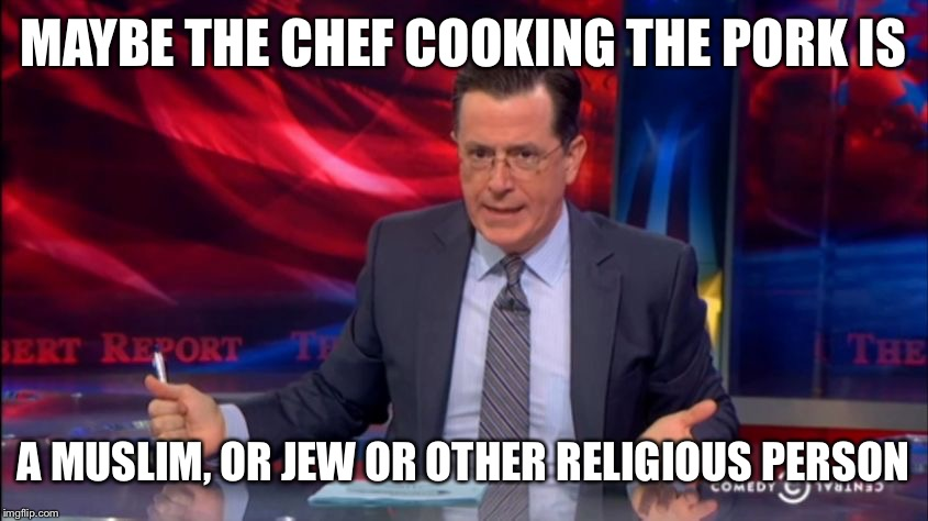 Politically Incorrect Colbert (2) | MAYBE THE CHEF COOKING THE PORK IS A MUSLIM, OR JEW OR OTHER RELIGIOUS PERSON | image tagged in politically incorrect colbert 2 | made w/ Imgflip meme maker