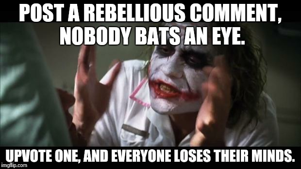 And everybody loses their minds Meme | POST A REBELLIOUS COMMENT, NOBODY BATS AN EYE. UPVOTE ONE, AND EVERYONE LOSES THEIR MINDS. | image tagged in memes,and everybody loses their minds | made w/ Imgflip meme maker