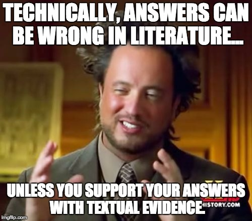 Ancient Aliens Meme | TECHNICALLY, ANSWERS CAN BE WRONG IN LITERATURE... UNLESS YOU SUPPORT YOUR ANSWERS WITH TEXTUAL EVIDENCE. | image tagged in memes,ancient aliens | made w/ Imgflip meme maker