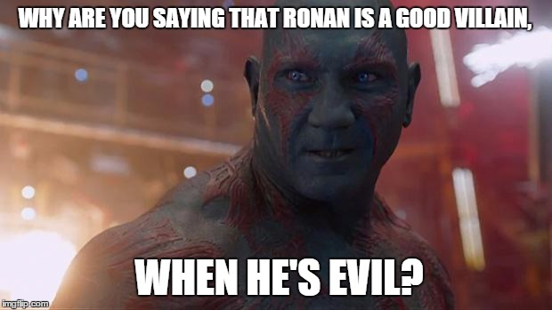 Drax | WHY ARE YOU SAYING THAT RONAN IS A GOOD VILLAIN, WHEN HE'S EVIL? | image tagged in drax | made w/ Imgflip meme maker