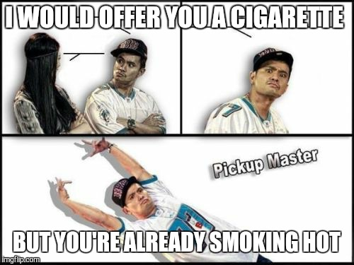 Pickup Master | I WOULD OFFER YOU A CIGARETTE BUT YOU'RE ALREADY SMOKING HOT | image tagged in memes,pickup master | made w/ Imgflip meme maker