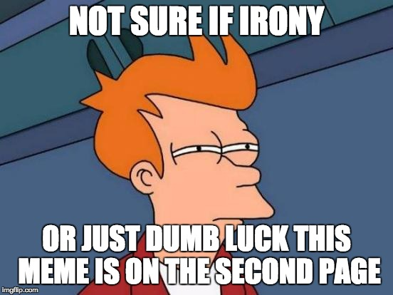 Futurama Fry Meme | NOT SURE IF IRONY OR JUST DUMB LUCK THIS MEME IS ON THE SECOND PAGE | image tagged in memes,futurama fry | made w/ Imgflip meme maker