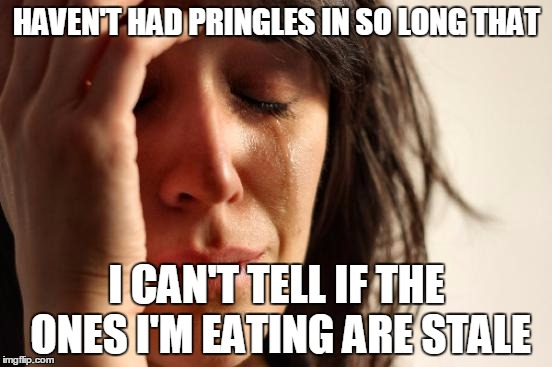 First World Problems Meme | HAVEN'T HAD PRINGLES IN SO LONG THAT I CAN'T TELL IF THE ONES I'M EATING ARE STALE | image tagged in memes,first world problems | made w/ Imgflip meme maker