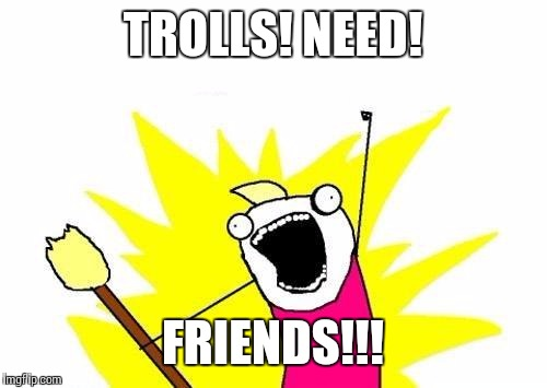 X All The Y Meme | TROLLS! NEED! FRIENDS!!! | image tagged in memes,x all the y | made w/ Imgflip meme maker