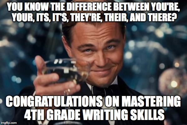 Homophones Are Your Friends | YOU KNOW THE DIFFERENCE BETWEEN YOU'RE, YOUR, ITS, IT'S, THEY'RE, THEIR, AND THERE? CONGRATULATIONS ON MASTERING 4TH GRADE WRITING SKILLS | image tagged in memes,leonardo dicaprio cheers,homophones,your you're,their there they're | made w/ Imgflip meme maker