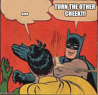 Batman Slapping Robin Meme | ... TURN THE OTHER CHEEK!!! | image tagged in memes,batman slapping robin | made w/ Imgflip meme maker