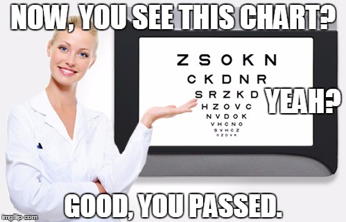 Eye Test | NOW, YOU SEE THIS CHART? GOOD, YOU PASSED. YEAH? | image tagged in eye,eyes,vision,test,funny,funny memes | made w/ Imgflip meme maker