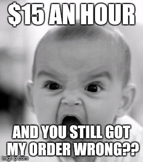 Angry Baby Meme | $15 AN HOUR AND YOU STILL GOT MY ORDER WRONG?? | image tagged in memes,angry baby | made w/ Imgflip meme maker