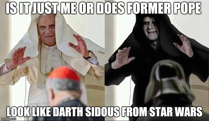 The resemblance is perfect | IS IT JUST ME OR DOES FORMER POPE LOOK LIKE DARTH SIDOUS FROM STAR WARS | image tagged in star wars | made w/ Imgflip meme maker
