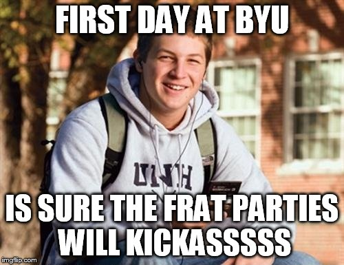 College Freshman | FIRST DAY AT BYU IS SURE THE FRAT PARTIES WILL KICKASSSSS | image tagged in memes,college freshman,frat party,byu | made w/ Imgflip meme maker