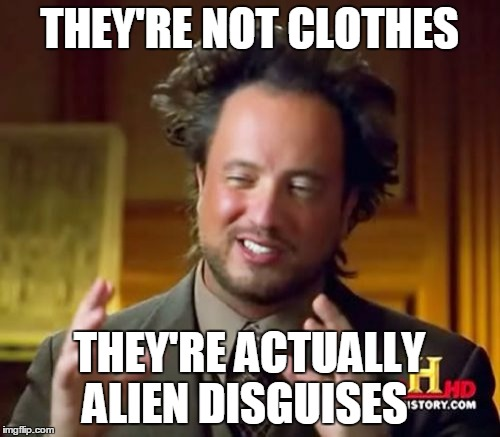 Ancient Aliens Meme | THEY'RE NOT CLOTHES THEY'RE ACTUALLY ALIEN DISGUISES | image tagged in memes,ancient aliens | made w/ Imgflip meme maker