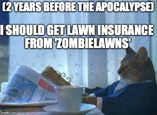 I Should Buy A Boat Cat Meme | (2 YEARS BEFORE THE APOCALYPSE) I SHOULD GET LAWN INSURANCE FROM 'ZOMBIELAWNS' | image tagged in memes,i should buy a boat cat | made w/ Imgflip meme maker