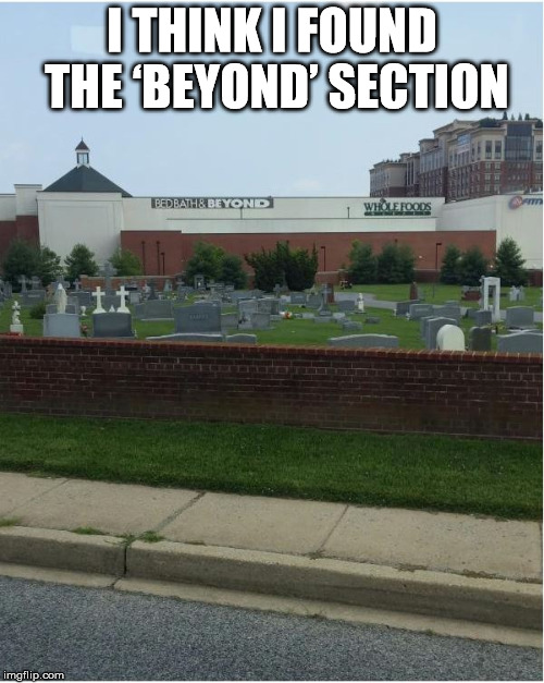 bed bath and beyond found | I THINK I FOUND THE 'BEYOND' SECTION | image tagged in bed,bath,found | made w/ Imgflip meme maker