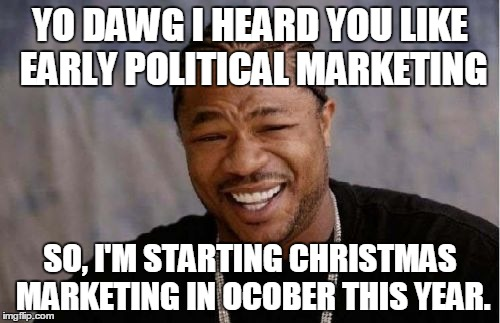 My thoughts on the 2016 presidential election | YO DAWG I HEARD YOU LIKE EARLY POLITICAL MARKETING SO, I'M STARTING CHRISTMAS MARKETING IN OCOBER THIS YEAR. | image tagged in memes,yo dawg heard you,election 2016,christmas | made w/ Imgflip meme maker