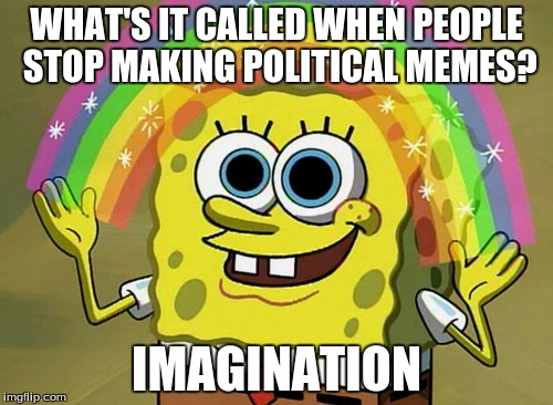 Imagination Spongebob | WHAT'S IT CALLED WHEN PEOPLE STOP MAKING POLITICAL MEMES? IMAGINATION | image tagged in memes,imagination spongebob | made w/ Imgflip meme maker