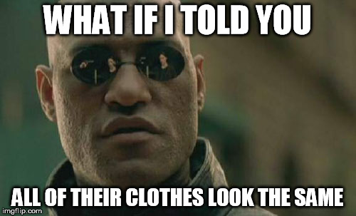 Matrix Morpheus Meme | WHAT IF I TOLD YOU ALL OF THEIR CLOTHES LOOK THE SAME | image tagged in memes,matrix morpheus | made w/ Imgflip meme maker