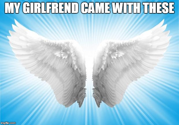 Angels | MY GIRLFREND CAME WITH THESE | image tagged in angels | made w/ Imgflip meme maker
