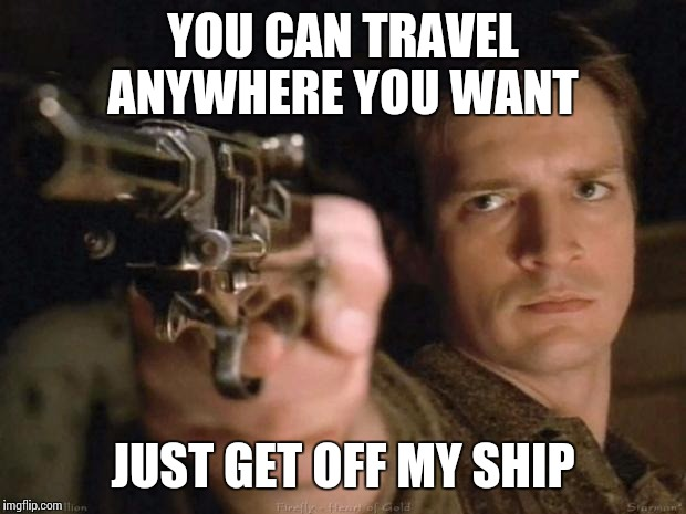 Firefly | YOU CAN TRAVEL ANYWHERE YOU WANT JUST GET OFF MY SHIP | image tagged in firefly | made w/ Imgflip meme maker