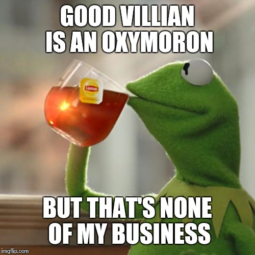 But Thats None Of My Business Meme | GOOD VILLIAN IS AN OXYMORON BUT THAT'S NONE OF MY BUSINESS | image tagged in memes,but thats none of my business,kermit the frog | made w/ Imgflip meme maker