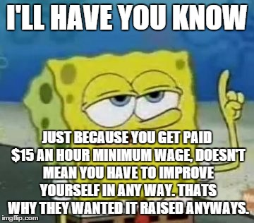 I'LL HAVE YOU KNOW JUST BECAUSE YOU GET PAID $15 AN HOUR MINIMUM WAGE, DOESN'T MEAN YOU HAVE TO IMPROVE YOURSELF IN ANY WAY. THATS WHY THEY  | made w/ Imgflip meme maker