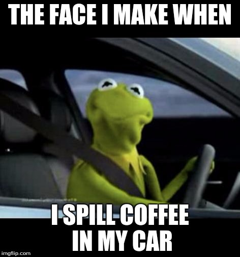 Kermit Driving | THE FACE I MAKE WHEN I SPILL COFFEE IN MY CAR | image tagged in kermit driving | made w/ Imgflip meme maker