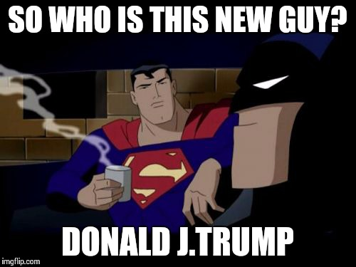 Batman And Superman Meme | SO WHO IS THIS NEW GUY? DONALD J.TRUMP | image tagged in memes,batman and superman | made w/ Imgflip meme maker