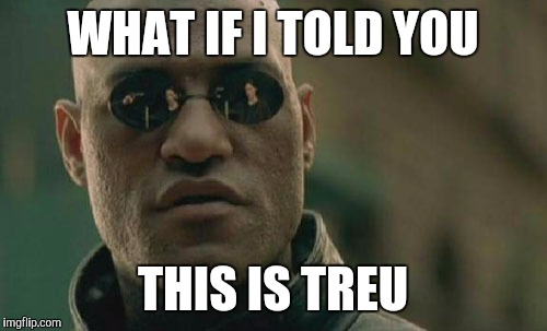 Matrix Morpheus Meme | WHAT IF I TOLD YOU THIS IS TREU | image tagged in memes,matrix morpheus | made w/ Imgflip meme maker