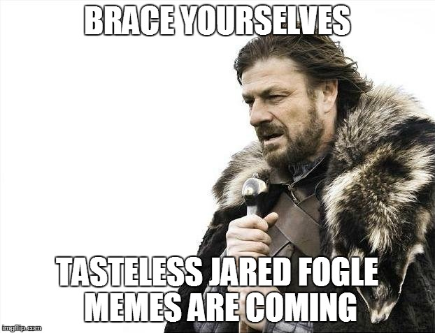Brace Yourselves X is Coming Meme | BRACE YOURSELVES TASTELESS JARED FOGLE MEMES ARE COMING | image tagged in memes,brace yourselves x is coming | made w/ Imgflip meme maker