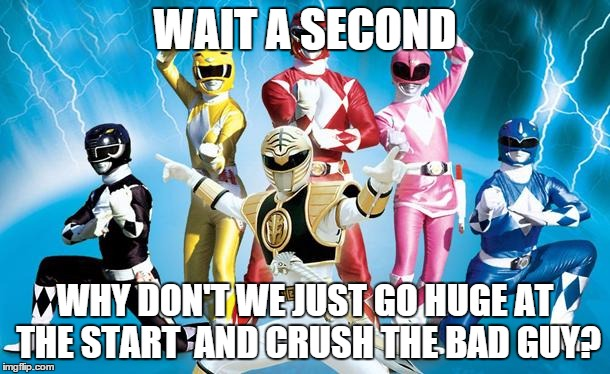 power rangers | WAIT A SECOND WHY DON'T WE JUST GO HUGE AT THE START AND CRUSH THE BAD GUY? | image tagged in power rangers | made w/ Imgflip meme maker