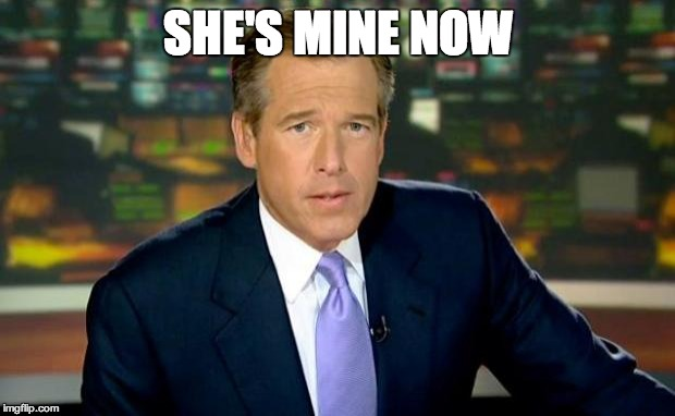 Brian Williams Was There Meme | SHE'S MINE NOW | image tagged in memes,brian williams was there | made w/ Imgflip meme maker