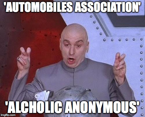 Dr Evil Laser Meme | 'AUTOMOBILES ASSOCIATION' 'ALCHOLIC ANONYMOUS' | image tagged in memes,dr evil laser | made w/ Imgflip meme maker
