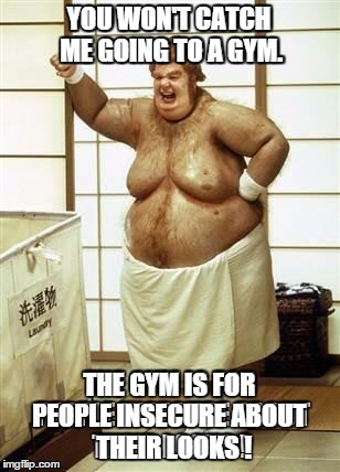 YOU WON'T CATCH ME GOING TO A GYM. THE GYM IS FOR PEOPLE INSECURE ABOUT   THEIR LOOKS ! | made w/ Imgflip meme maker