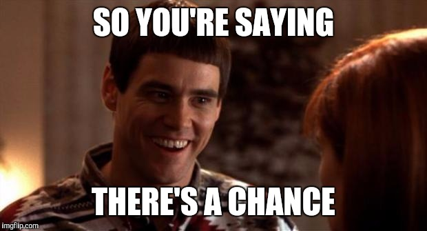 So you're saying there's a chance | SO YOU'RE SAYING THERE'S A CHANCE | image tagged in so you're saying there's a chance,AdviceAnimals | made w/ Imgflip meme maker