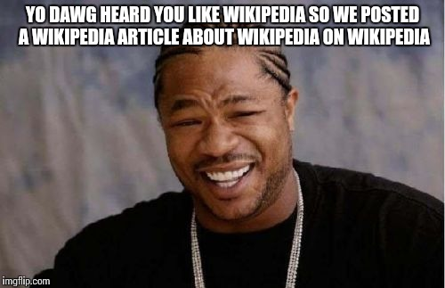 Yo Dawg Heard You Meme | YO DAWG HEARD YOU LIKE WIKIPEDIA SO WE POSTED A WIKIPEDIA ARTICLE ABOUT WIKIPEDIA ON WIKIPEDIA | image tagged in memes,yo dawg heard you | made w/ Imgflip meme maker