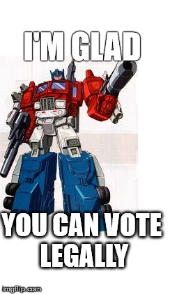 I'M GLAD YOU CAN VOTE LEGALLY | made w/ Imgflip meme maker