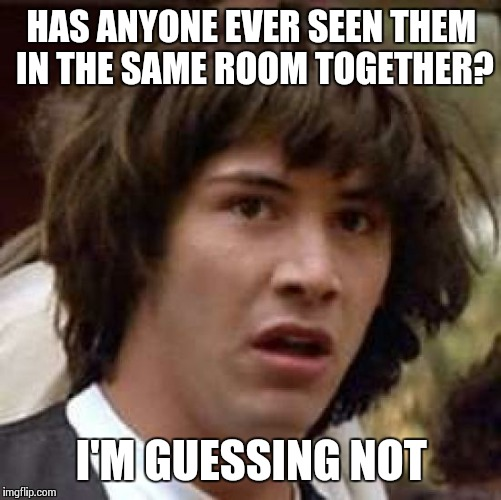 Conspiracy Keanu Meme | HAS ANYONE EVER SEEN THEM IN THE SAME ROOM TOGETHER? I'M GUESSING NOT | image tagged in memes,conspiracy keanu | made w/ Imgflip meme maker