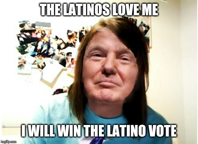 overly attached trump | THE LATINOS LOVE ME I WILL WIN THE LATINO VOTE | image tagged in overly attached trump | made w/ Imgflip meme maker