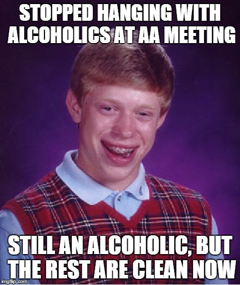 Bad Luck Brian Meme | STOPPED HANGING WITH ALCOHOLICS AT AA MEETING STILL AN ALCOHOLIC, BUT THE REST ARE CLEAN NOW | image tagged in memes,bad luck brian | made w/ Imgflip meme maker