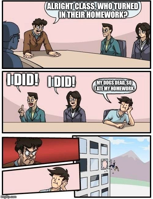 Boardroom Meeting Suggestion Meme | ALRIGHT CLASS, WHO TURNED IN THEIR HOMEWORK? I DID! I DID! MY DOGS DEAD, SO I ATE MY HOMEWORK. | image tagged in memes,boardroom meeting suggestion | made w/ Imgflip meme maker