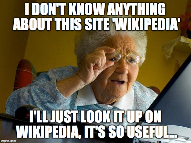Grandma Finds The Internet Meme | I DON'T KNOW ANYTHING ABOUT THIS SITE 'WIKIPEDIA' I'LL JUST LOOK IT UP ON WIKIPEDIA, IT'S SO USEFUL... | image tagged in memes,grandma finds the internet | made w/ Imgflip meme maker