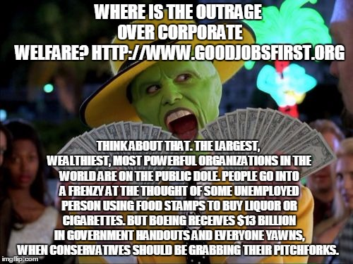 Money Money | WHERE IS THE OUTRAGE OVER CORPORATE WELFARE? HTTP://WWW.GOODJOBSFIRST.ORG THINK ABOUT THAT. THE LARGEST, WEALTHIEST, MOST POWERFUL ORGANIZAT | image tagged in memes,money money | made w/ Imgflip meme maker