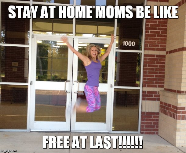 ... in stay at home mom first day of school | made w/ Imgflip meme maker