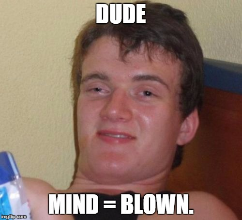 10 Guy Meme | DUDE MIND = BLOWN. | image tagged in memes,10 guy | made w/ Imgflip meme maker