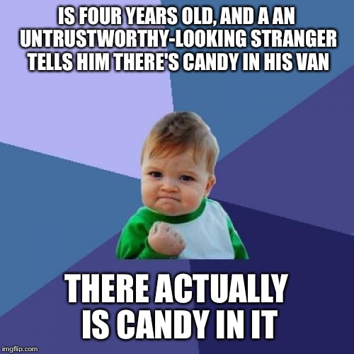 Success Kid Meme | IS FOUR YEARS OLD, AND A AN UNTRUSTWORTHY-LOOKING STRANGER TELLS HIM THERE'S CANDY IN HIS VAN THERE ACTUALLY IS CANDY IN IT | image tagged in memes,success kid | made w/ Imgflip meme maker