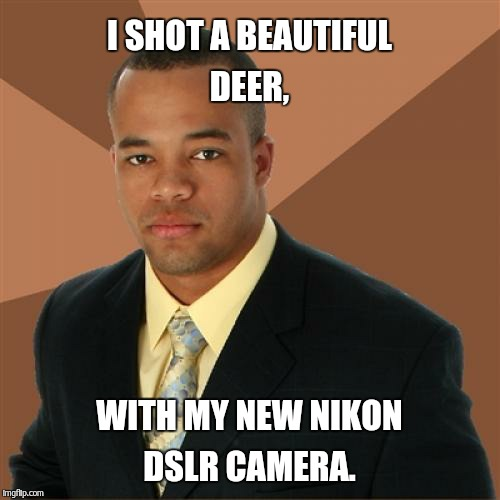 I shot a Deer.  | I SHOT A BEAUTIFUL DEER, WITH MY NEW NIKON DSLR CAMERA. | image tagged in memes,successful black man | made w/ Imgflip meme maker