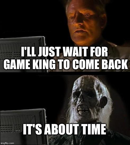 Ill Just Wait Here Meme | I'LL JUST WAIT FOR GAME KING TO COME BACK IT'S ABOUT TIME | image tagged in memes,ill just wait here | made w/ Imgflip meme maker