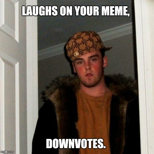 Scumbag Steve Meme | LAUGHS ON YOUR MEME, DOWNVOTES. | image tagged in memes,scumbag steve | made w/ Imgflip meme maker